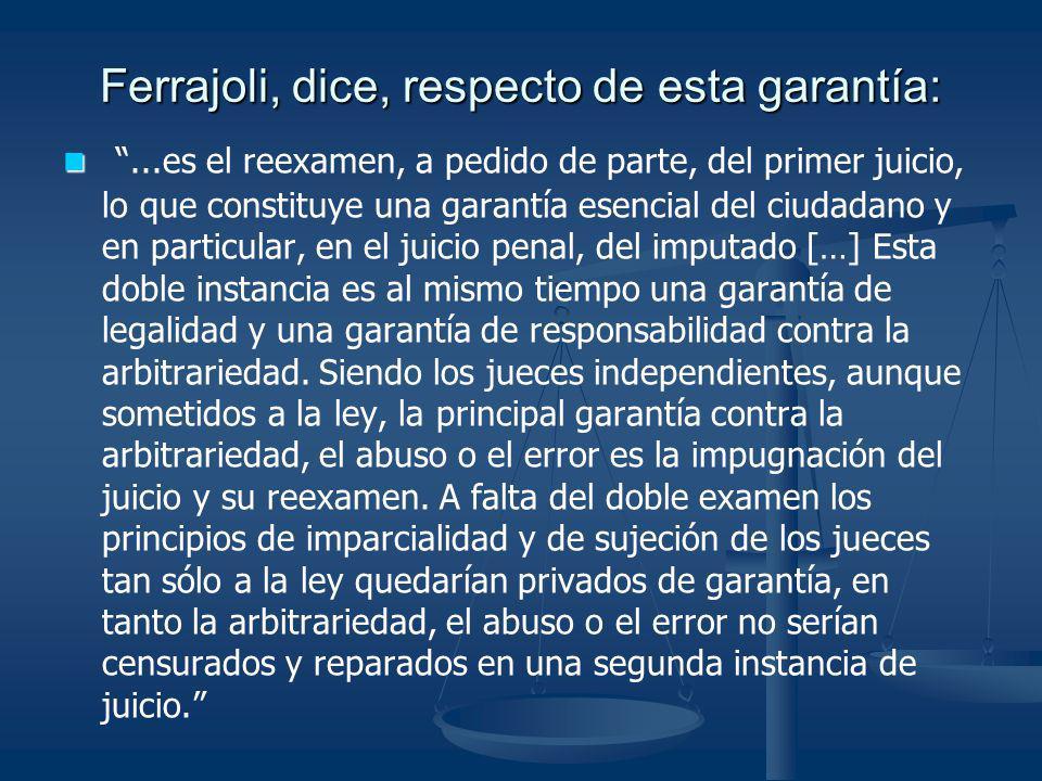 Ferrajoli, dice, respecto de esta garantía:...es el reexamen, a pedido de parte, del primer juicio, lo que constituye una garantía esencial del ciudad