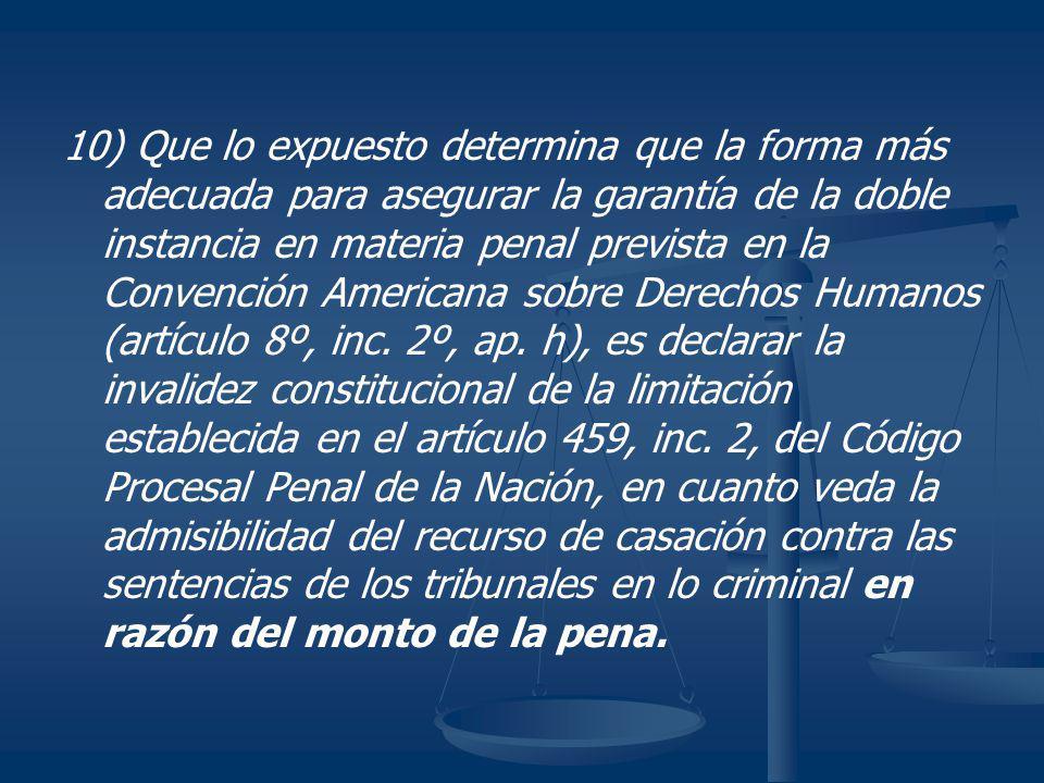 10) Que lo expuesto determina que la forma más adecuada para asegurar la garantía de la doble instancia en materia penal prevista en la Convención Ame