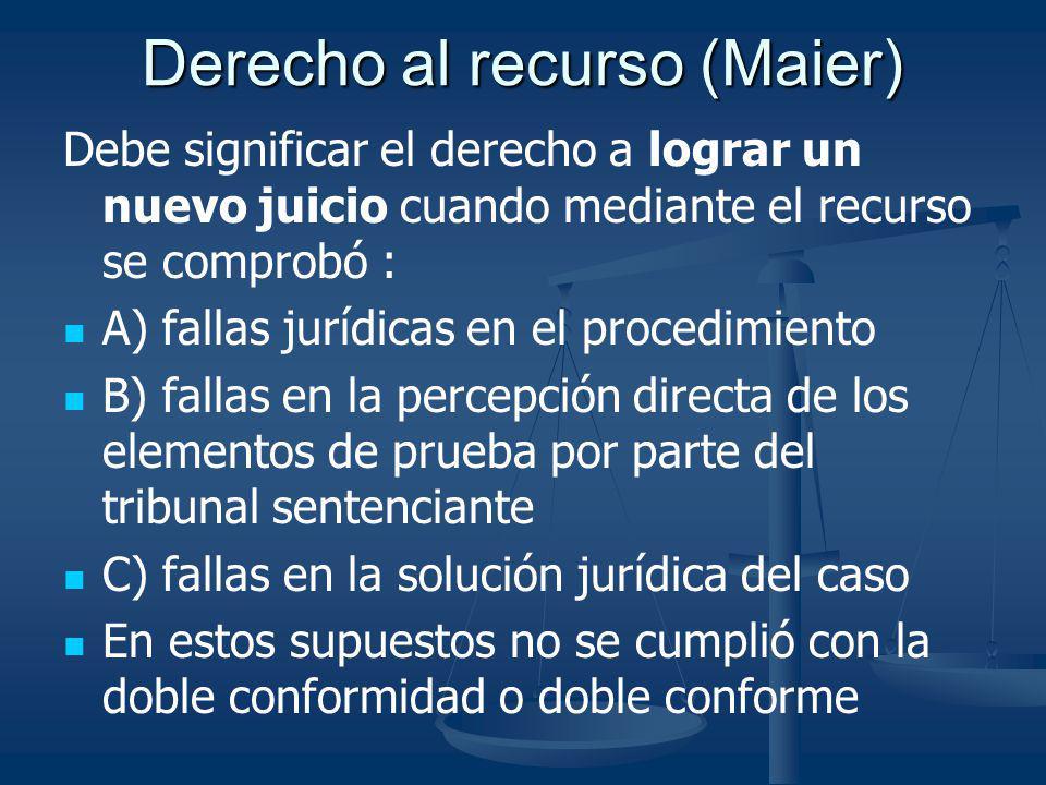 Derecho al recurso (Maier) Debe significar el derecho a lograr un nuevo juicio cuando mediante el recurso se comprobó : A) fallas jurídicas en el proc