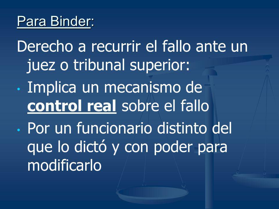 Para Binder: Derecho a recurrir el fallo ante un juez o tribunal superior: Implica un mecanismo de control real sobre el fallo Por un funcionario dist