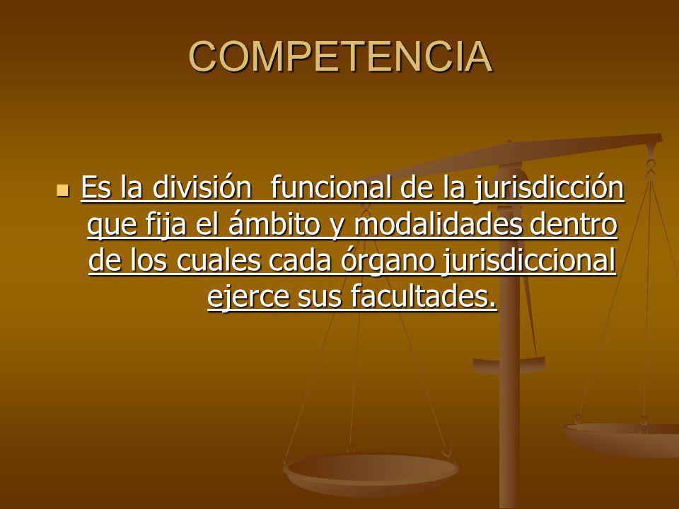 COMPETENCIA Es la división funcional de la jurisdicción que fija el ámbito y modalidades dentro de los cuales cada órgano jurisdiccional ejerce sus facultades.