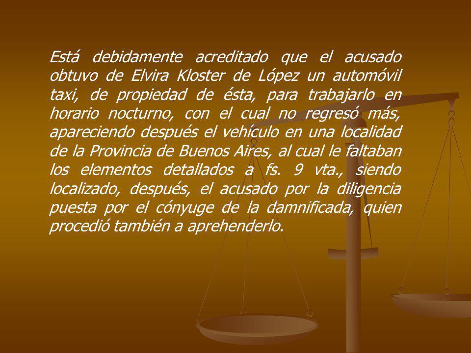 Está debidamente acreditado que el acusado obtuvo de Elvira Kloster de López un automóvil taxi, de propiedad de ésta, para trabajarlo en horario nocturno, con el cual no regresó más, apareciendo después el vehículo en una localidad de la Provincia de Buenos Aires, al cual le faltaban los elementos detallados a fs.