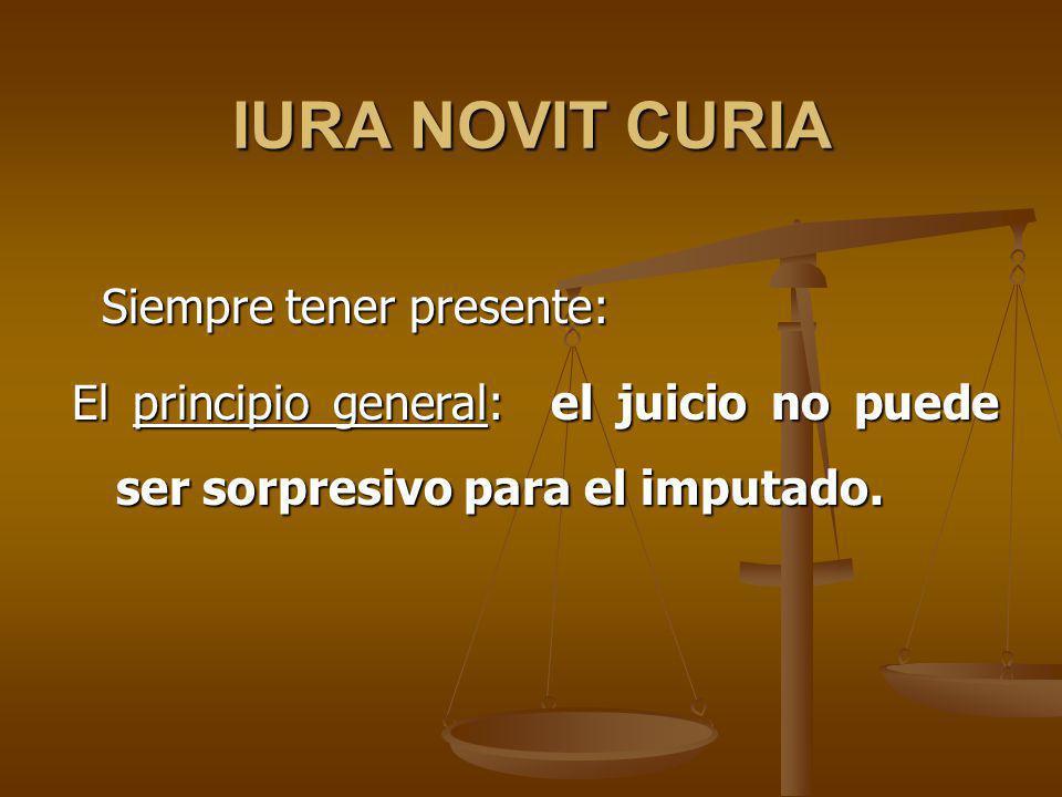 IURA NOVIT CURIA Siempre tener presente: Siempre tener presente: El principio general: el juicio no puede ser sorpresivo para el imputado.