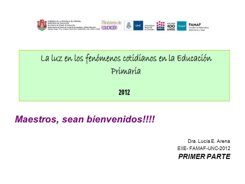 Maestros, sean bienvenidos!!!! Dra. Lucía E. Arena EIIE- FAMAF-UNC-2012 PRIMER PARTE