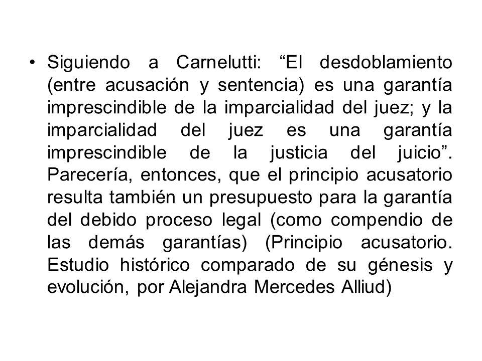 Siguiendo a Carnelutti: El desdoblamiento (entre acusación y sentencia) es una garantía imprescindible de la imparcialidad del juez; y la imparcialida
