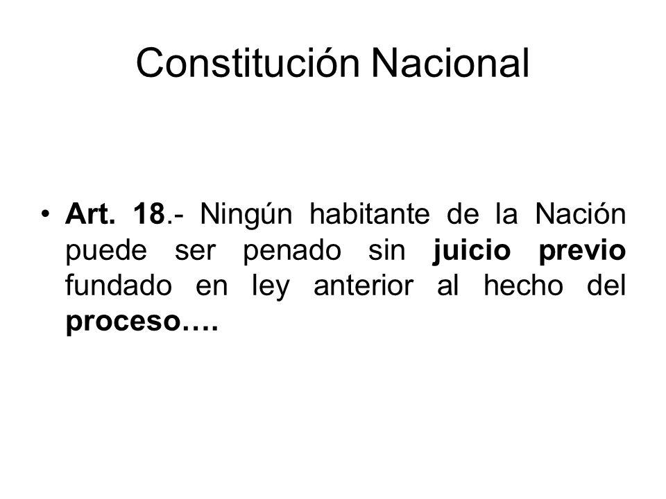 Constitución Nacional Art. 18.- Ningún habitante de la Nación puede ser penado sin juicio previo fundado en ley anterior al hecho del proceso….