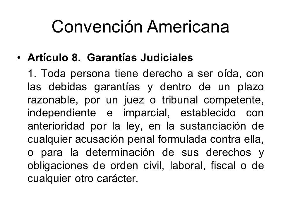 Convención Americana Artículo 8. Garantías Judiciales 1. Toda persona tiene derecho a ser oída, con las debidas garantías y dentro de un plazo razonab