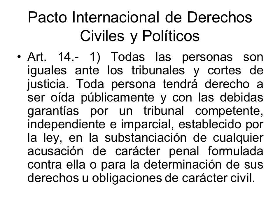 Pacto Internacional de Derechos Civiles y Políticos Art. 14.- 1) Todas las personas son iguales ante los tribunales y cortes de justicia. Toda persona