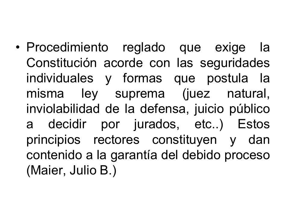 Procedimiento reglado que exige la Constitución acorde con las seguridades individuales y formas que postula la misma ley suprema (juez natural, invio