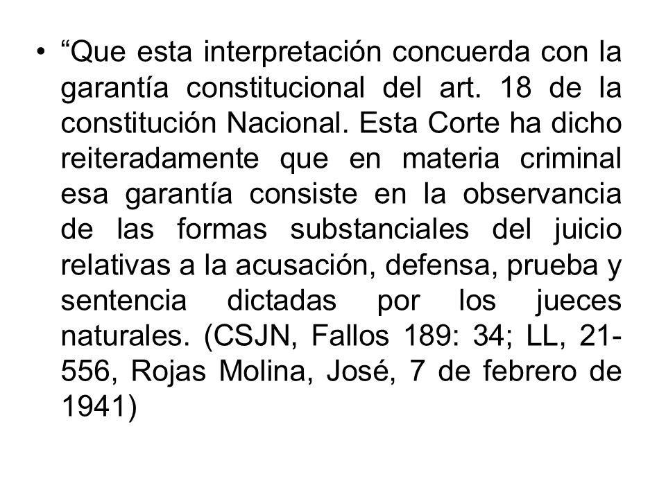 Que esta interpretación concuerda con la garantía constitucional del art. 18 de la constitución Nacional. Esta Corte ha dicho reiteradamente que en ma