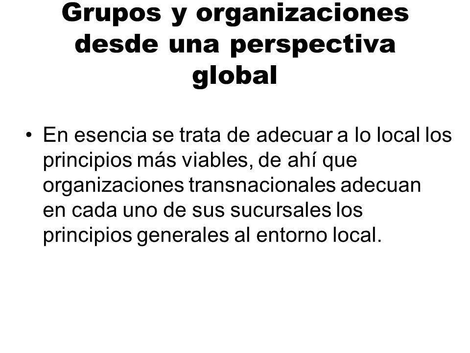 Grupos y organizaciones desde una perspectiva global En esencia se trata de adecuar a lo local los principios más viables, de ahí que organizaciones transnacionales adecuan en cada uno de sus sucursales los principios generales al entorno local.