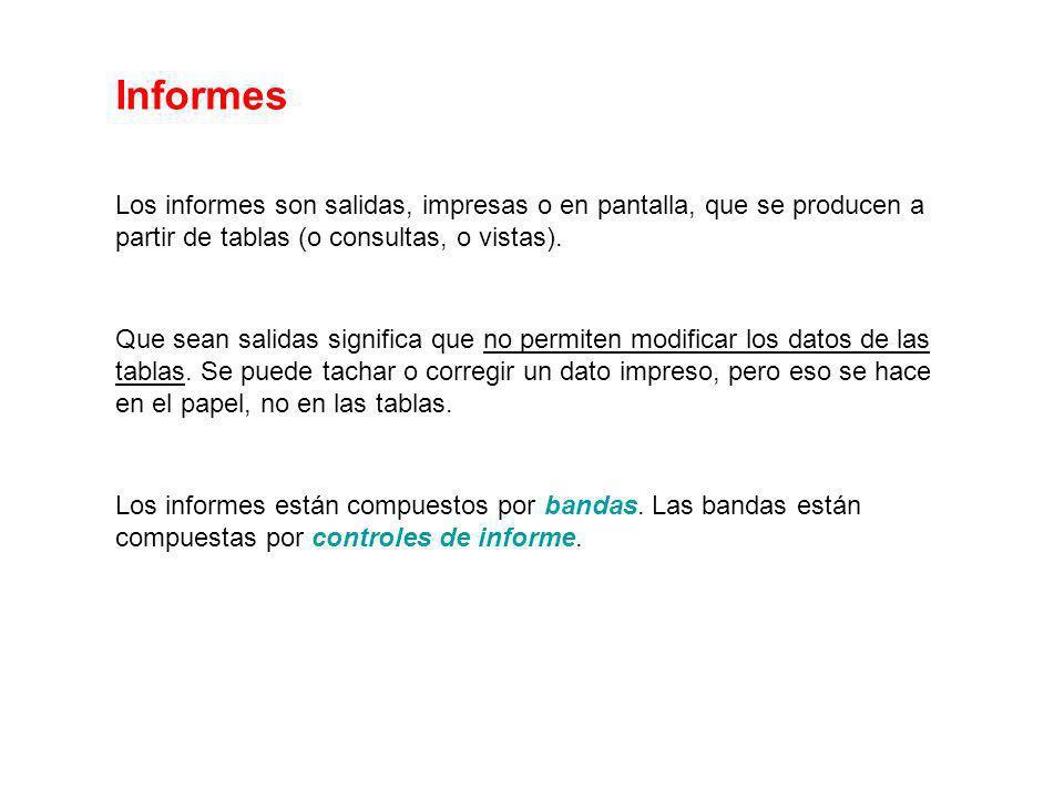 Informes Los informes son salidas, impresas o en pantalla, que se producen a partir de tablas (o consultas, o vistas).