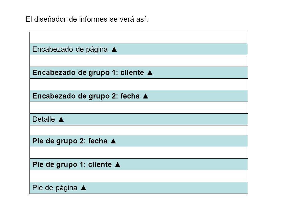 El diseñador de informes se verá así: Encabezado de página Encabezado de grupo 1: cliente Encabezado de grupo 2: fecha Detalle Pie de grupo 2: fecha Pie de grupo 1: cliente Pie de página