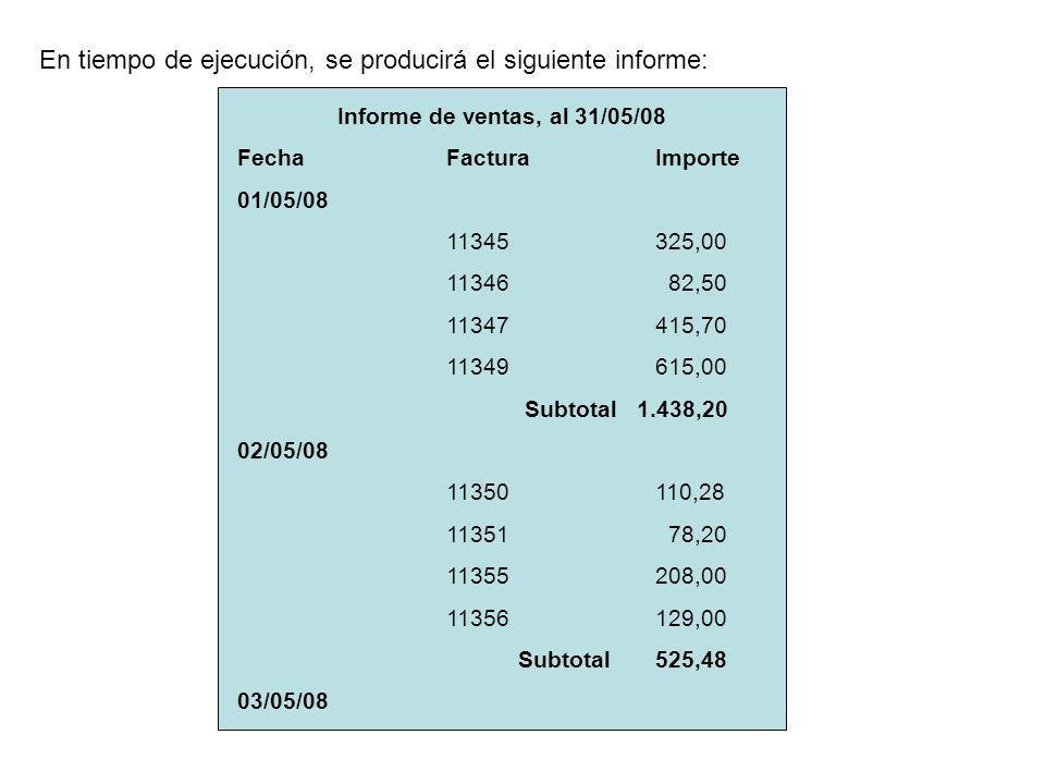 Informe de ventas, al 31/05/08 FechaFacturaImporte 01/05/08 11345325,00 11346 82,50 11347415,70 11349615,00 Subtotal 1.438,20 02/05/08 11350110,28 11351 78,20 11355208,00 11356129,00 Subtotal525,48 03/05/08 En tiempo de ejecución, se producirá el siguiente informe: