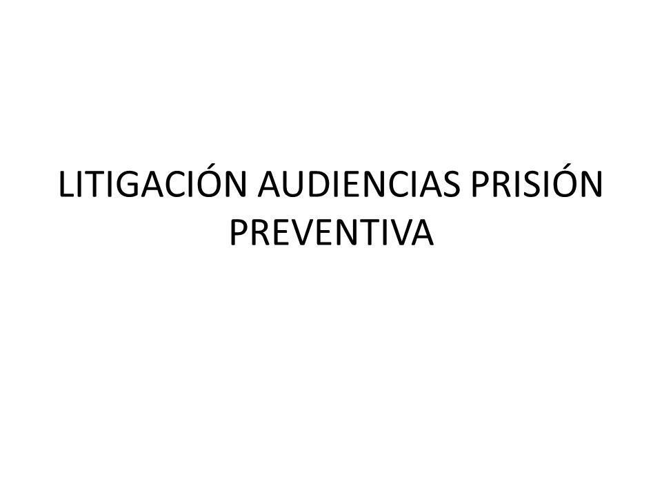 LITIGACIÓN AUDIENCIAS PRISIÓN PREVENTIVA