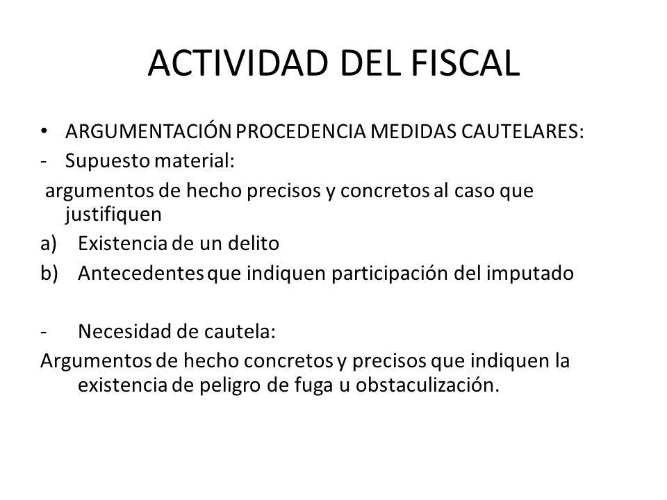 ACTIVIDAD DEL FISCAL ARGUMENTACIÓN PROCEDENCIA MEDIDAS CAUTELARES: -Supuesto material: argumentos de hecho precisos y concretos al caso que justifique