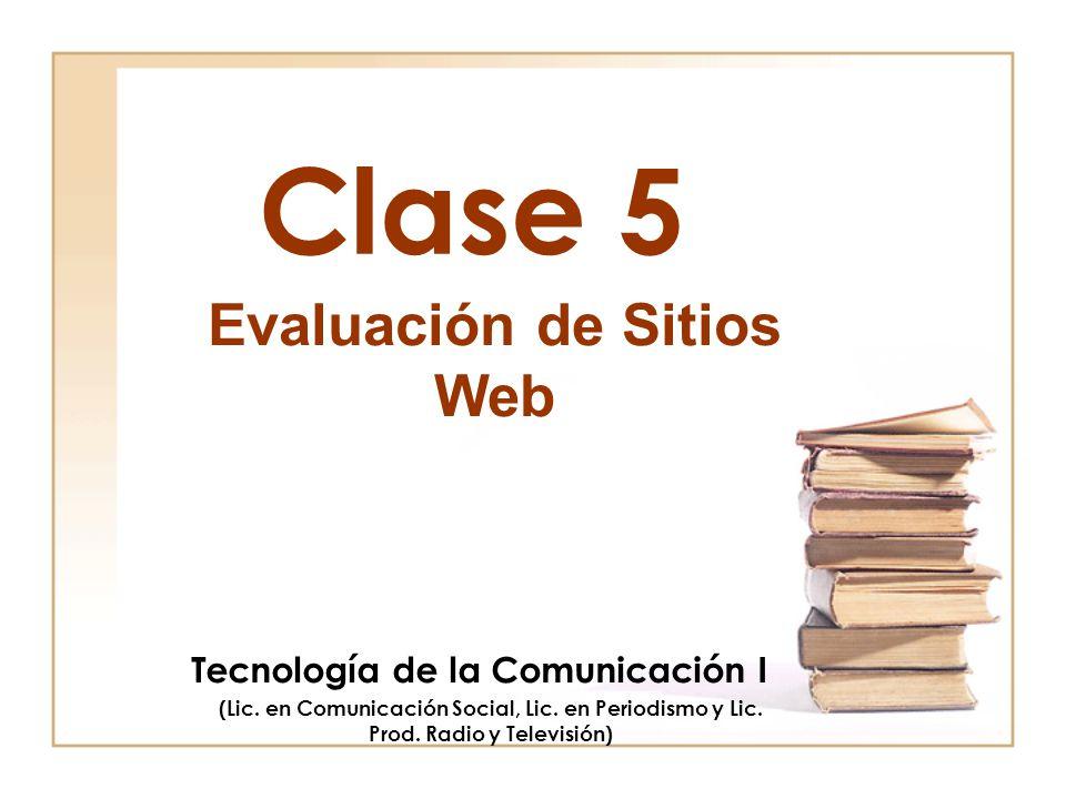 Clase 5 Evaluación de Sitios Web Tecnología de la Comunicación I (Lic. en Comunicación Social, Lic. en Periodismo y Lic. Prod. Radio y Televisión)