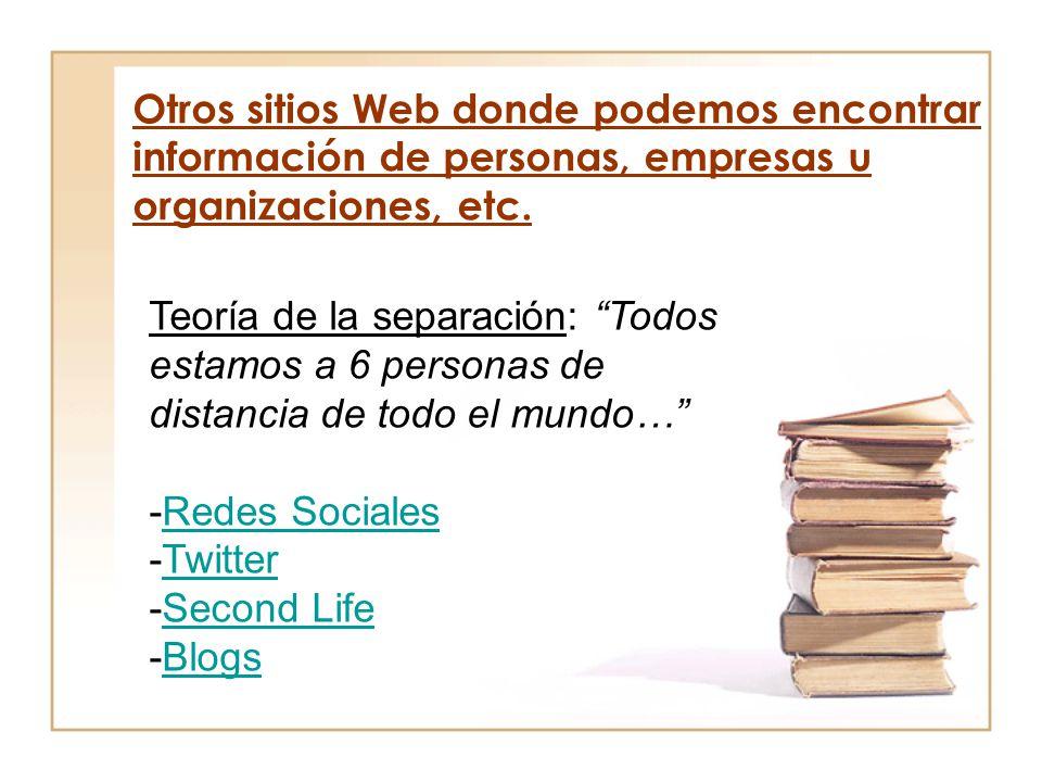 Otros sitios Web donde podemos encontrar información de personas, empresas u organizaciones, etc. Teoría de la separación: Todos estamos a 6 personas