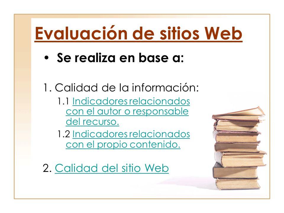 Evaluación de sitios Web Se realiza en base a: 1. Calidad de la información: 1.1 Indicadores relacionados con el autor o responsable del recurso.Indic