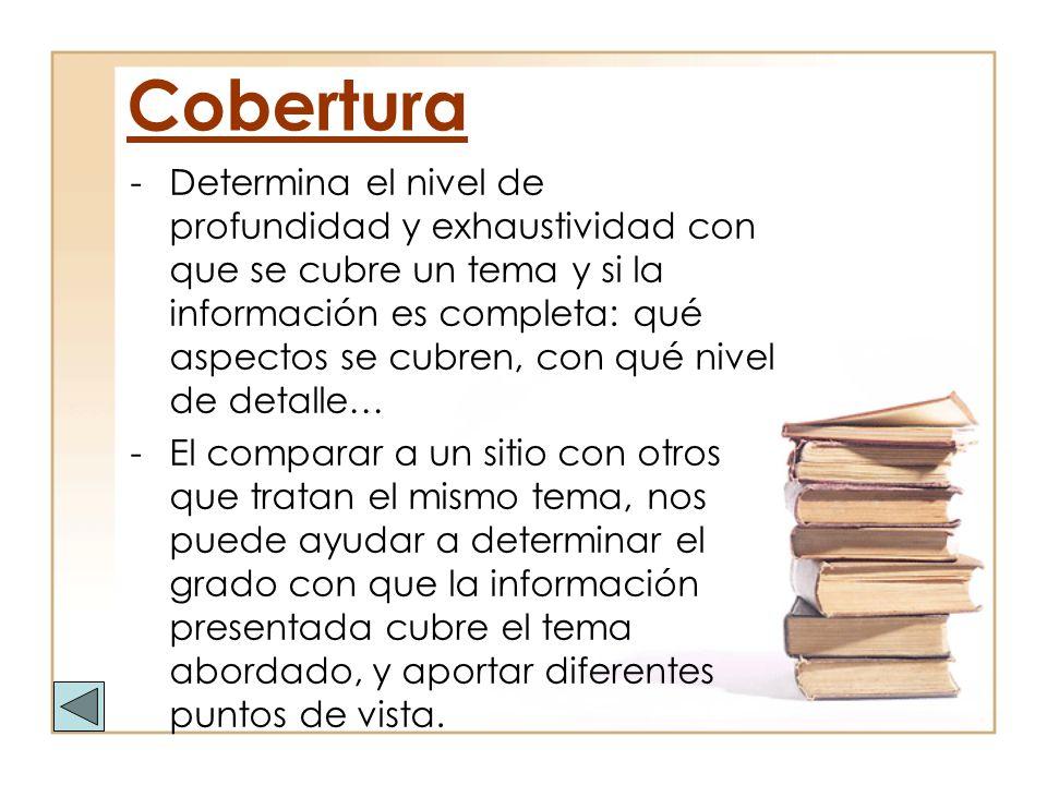 Cobertura -Determina el nivel de profundidad y exhaustividad con que se cubre un tema y si la información es completa: qué aspectos se cubren, con qué