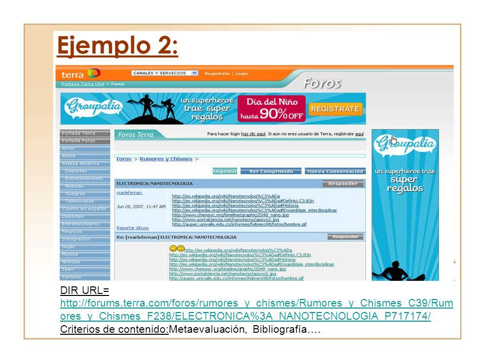 Ejemplo 2: DIR URL= http://forums.terra.com/foros/rumores_y_chismes/Rumores_y_Chismes_C39/Rum ores_y_Chismes_F238/ELECTRONICA%3A_NANOTECNOLOGIA_P71717