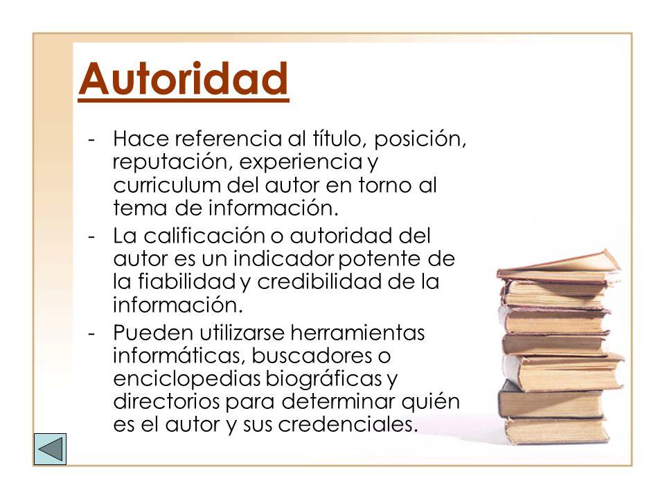 Autoridad -Hace referencia al título, posición, reputación, experiencia y curriculum del autor en torno al tema de información. -La calificación o aut