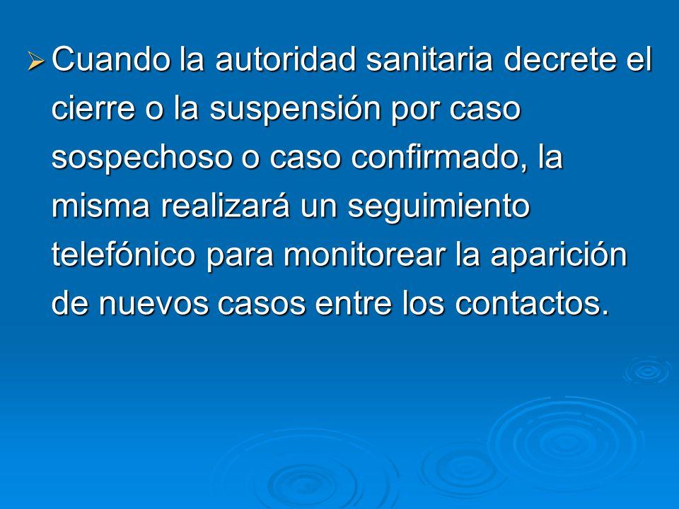 Cuando la autoridad sanitaria decrete el cierre o la suspensión por caso sospechoso o caso confirmado, la misma realizará un seguimiento telefónico para monitorear la aparición de nuevos casos entre los contactos.
