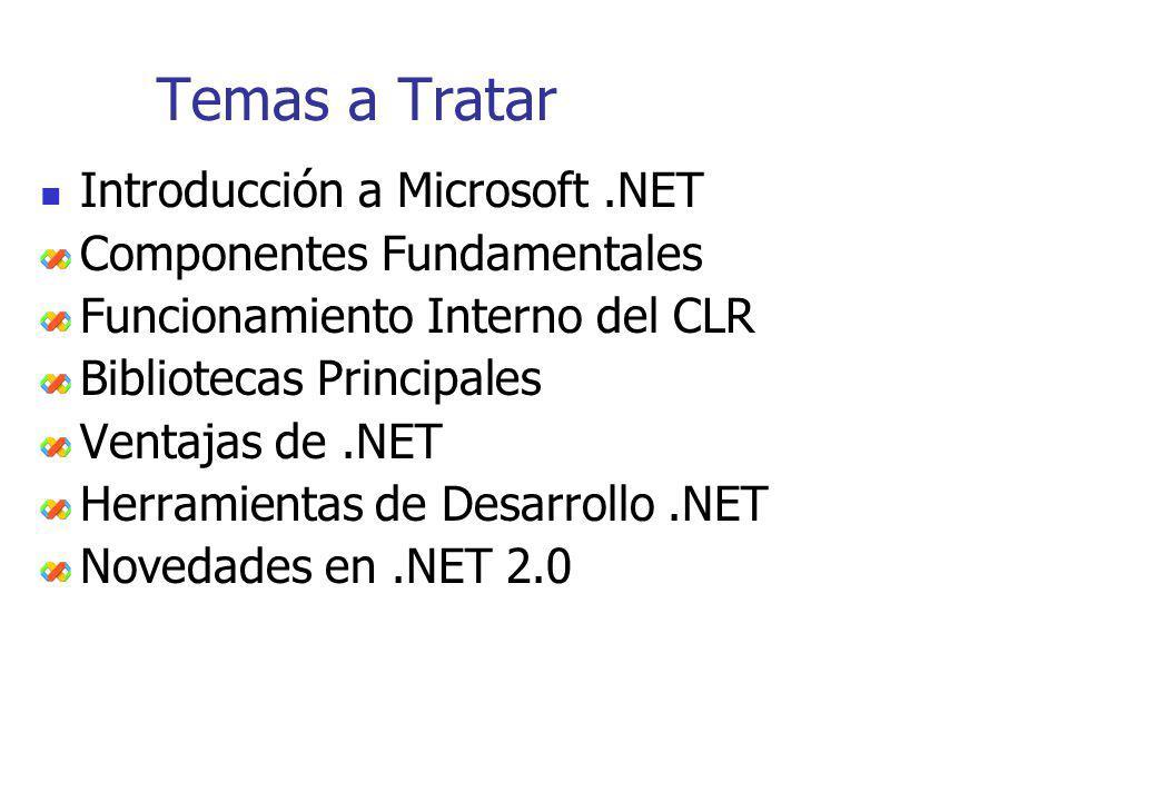 Temas a Tratar Introducción a Microsoft.NET Componentes Fundamentales Funcionamiento Interno del CLR Bibliotecas Principales Ventajas de.NET Herramien