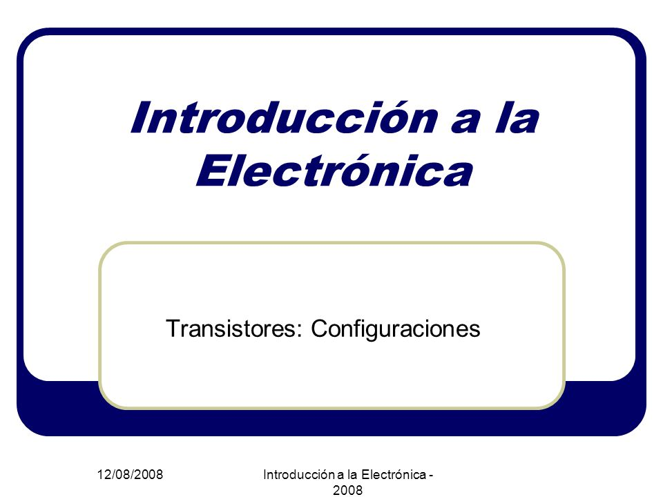 12/08/2008Introducción a la Electrónica - 2008 Introducción a la Electrónica Transistores: Configuraciones