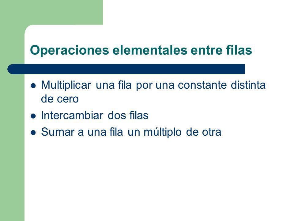 Operaciones elementales entre filas Multiplicar una fila por una constante distinta de cero Intercambiar dos filas Sumar a una fila un múltiplo de otr