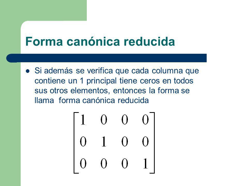 Forma canónica reducida Si además se verifica que cada columna que contiene un 1 principal tiene ceros en todos sus otros elementos, entonces la forma