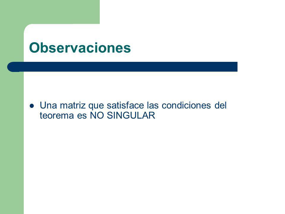 Observaciones Una matriz que satisface las condiciones del teorema es NO SINGULAR
