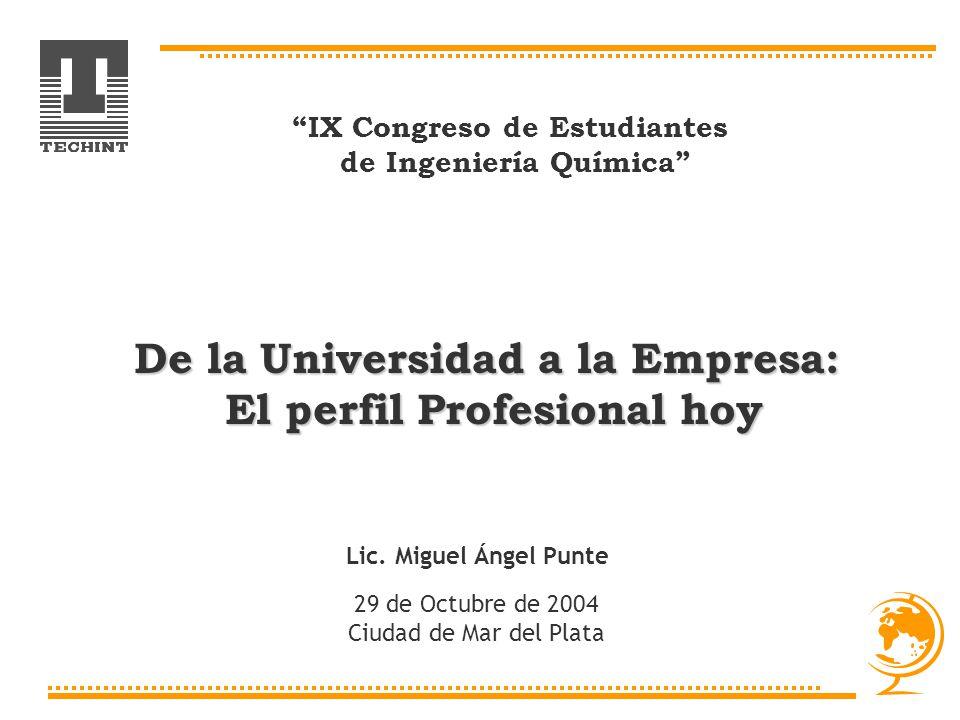 IX Congreso de Estudiantes de Ingeniería Química Lic. Miguel Ángel Punte 29 de Octubre de 2004 Ciudad de Mar del Plata De la Universidad a la Empresa: