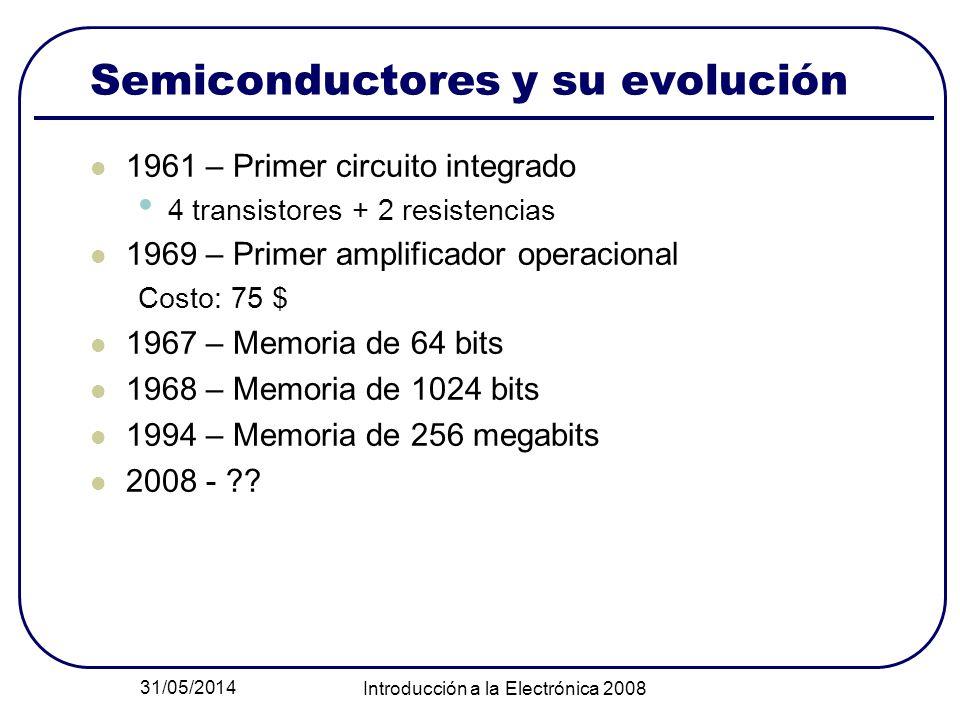 31/05/2014 Introducción a la Electrónica 2008 Semiconductores y su evolución 1961 – Primer circuito integrado 4 transistores + 2 resistencias 1969 – P