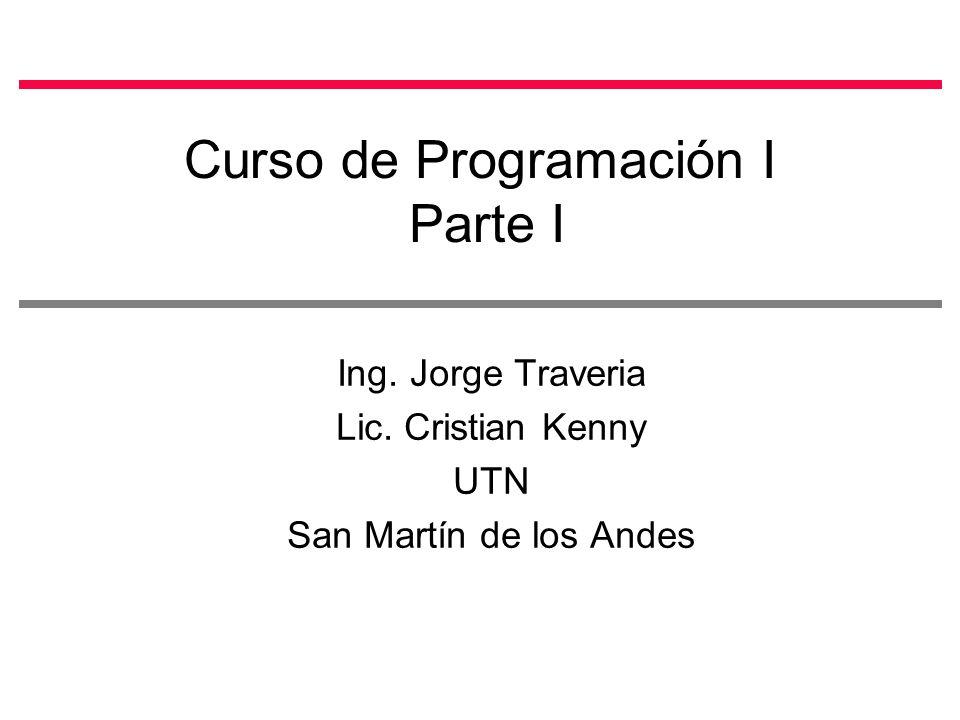 Curso de Programación I Parte I Ing. Jorge Traveria Lic. Cristian Kenny UTN San Martín de los Andes