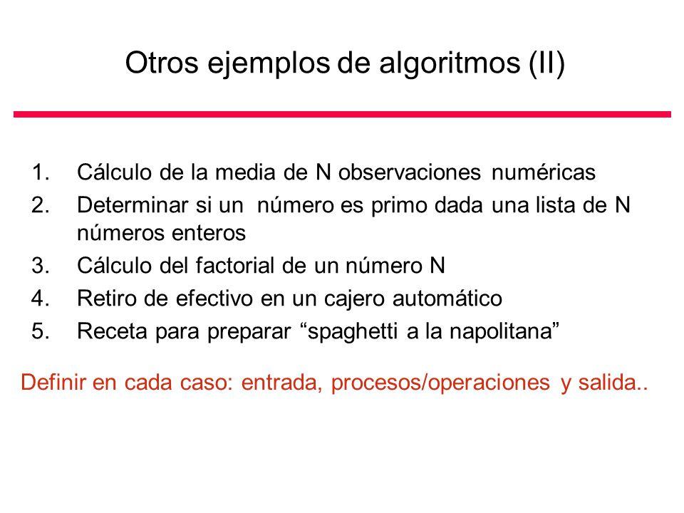 Otros ejemplos de algoritmos (II) 1.Cálculo de la media de N observaciones numéricas 2.Determinar si un número es primo dada una lista de N números enteros 3.Cálculo del factorial de un número N 4.Retiro de efectivo en un cajero automático 5.Receta para preparar spaghetti a la napolitana Definir en cada caso: entrada, procesos/operaciones y salida..