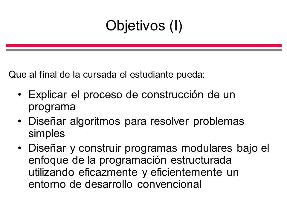Objetivos (I) Explicar el proceso de construcción de un programa Diseñar algoritmos para resolver problemas simples Diseñar y construir programas modulares bajo el enfoque de la programación estructurada utilizando eficazmente y eficientemente un entorno de desarrollo convencional Que al final de la cursada el estudiante pueda: