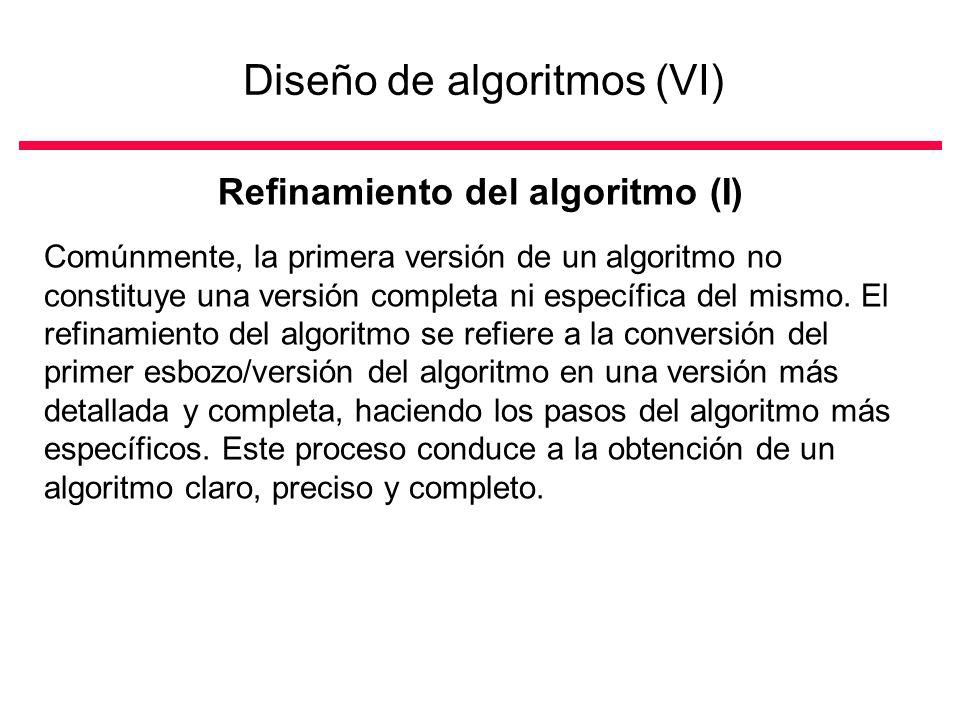 Diseño de algoritmos (VI) Refinamiento del algoritmo (I) Comúnmente, la primera versión de un algoritmo no constituye una versión completa ni específica del mismo.
