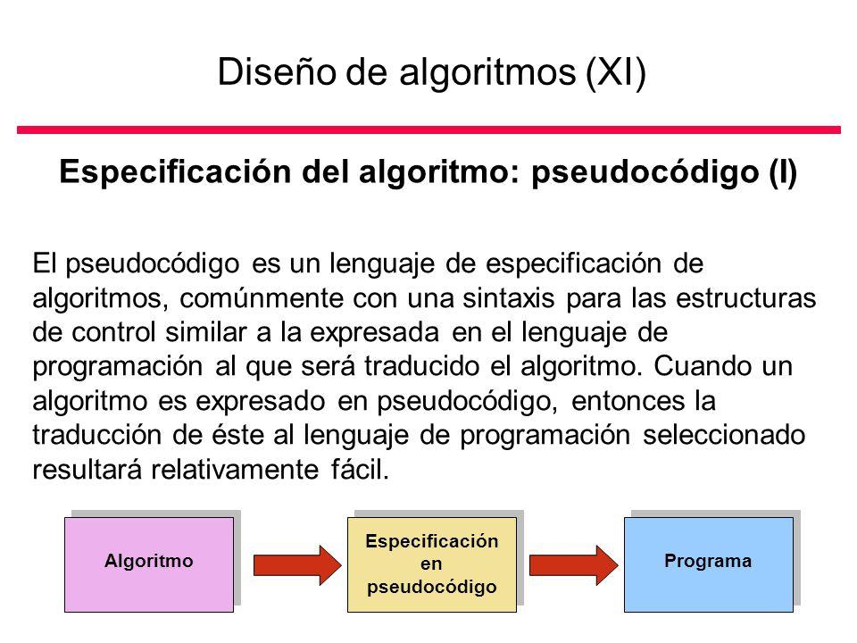 Diseño de algoritmos (XI) Especificación del algoritmo: pseudocódigo (I) El pseudocódigo es un lenguaje de especificación de algoritmos, comúnmente con una sintaxis para las estructuras de control similar a la expresada en el lenguaje de programación al que será traducido el algoritmo.