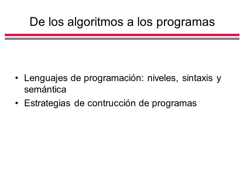 De los algoritmos a los programas Lenguajes de programación: niveles, sintaxis y semántica Estrategias de contrucción de programas