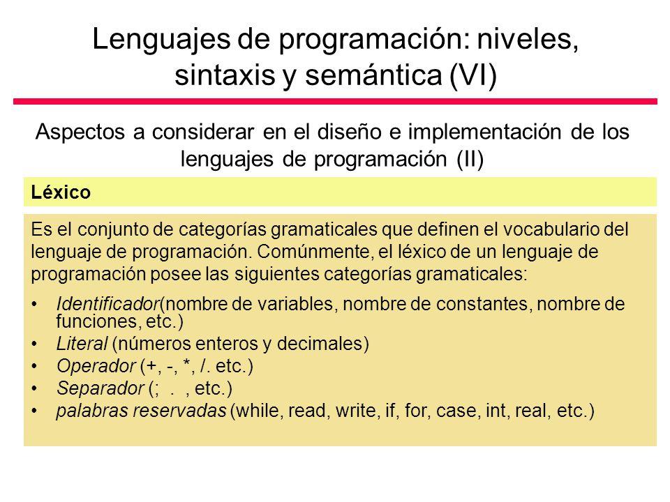 Lenguajes de programación: niveles, sintaxis y semántica (VI) Aspectos a considerar en el diseño e implementación de los lenguajes de programación (II) Léxico Es el conjunto de categorías gramaticales que definen el vocabulario del lenguaje de programación.