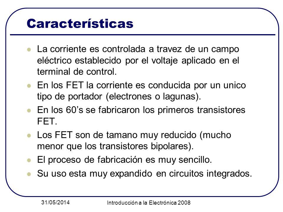 31/05/2014 Introducción a la Electrónica 2008 Características La corriente es controlada a travez de un campo eléctrico establecido por el voltaje aplicado en el terminal de control.
