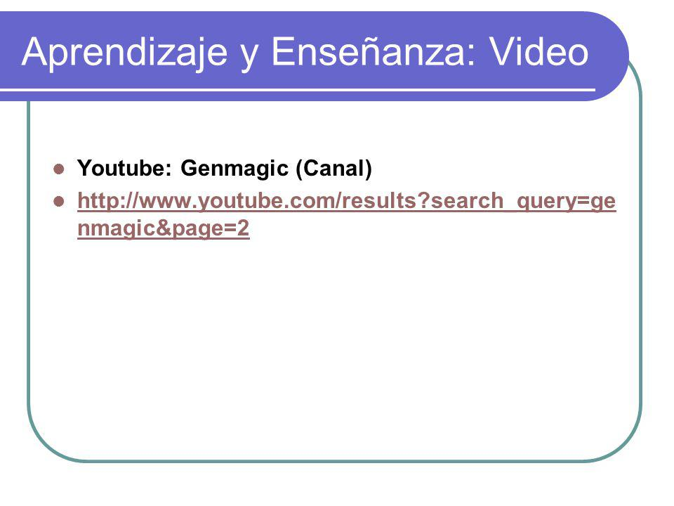 Aprendizaje y Enseñanza: Video Youtube: Genmagic (Canal) http://www.youtube.com/results?search_query=ge nmagic&page=2 http://www.youtube.com/results?s