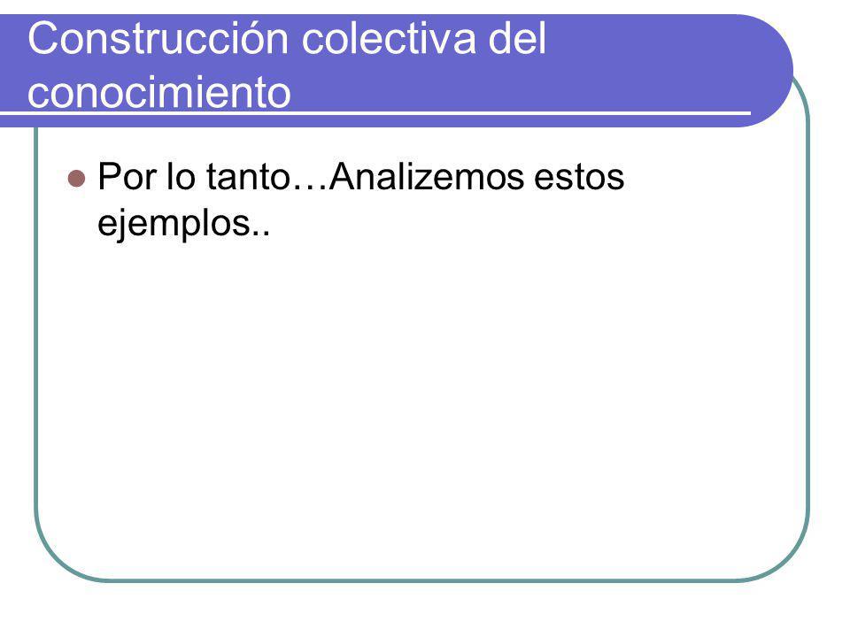 Construcción colectiva del conocimiento Por lo tanto…Analizemos estos ejemplos..