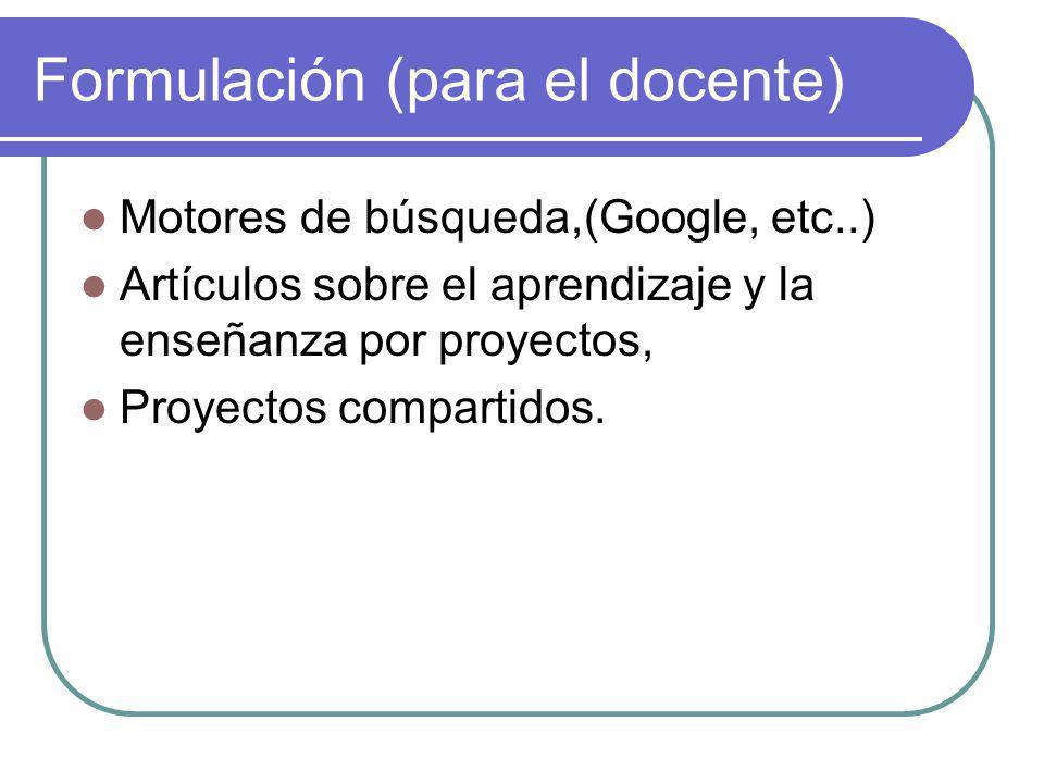 Formulación (para el docente) Motores de búsqueda,(Google, etc..) Artículos sobre el aprendizaje y la enseñanza por proyectos, Proyectos compartidos.