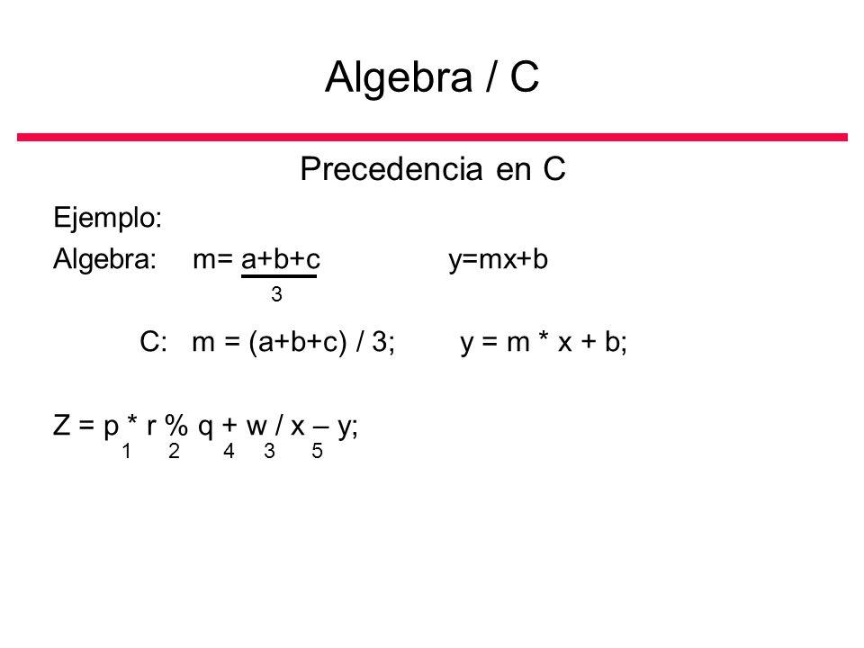 Precedencia en C Ejemplo: Algebra: m= a+b+c y=mx+b C: m = (a+b+c) / 3; y = m * x + b; Z = p * r % q + w / x – y; Algebra / C 3 12435