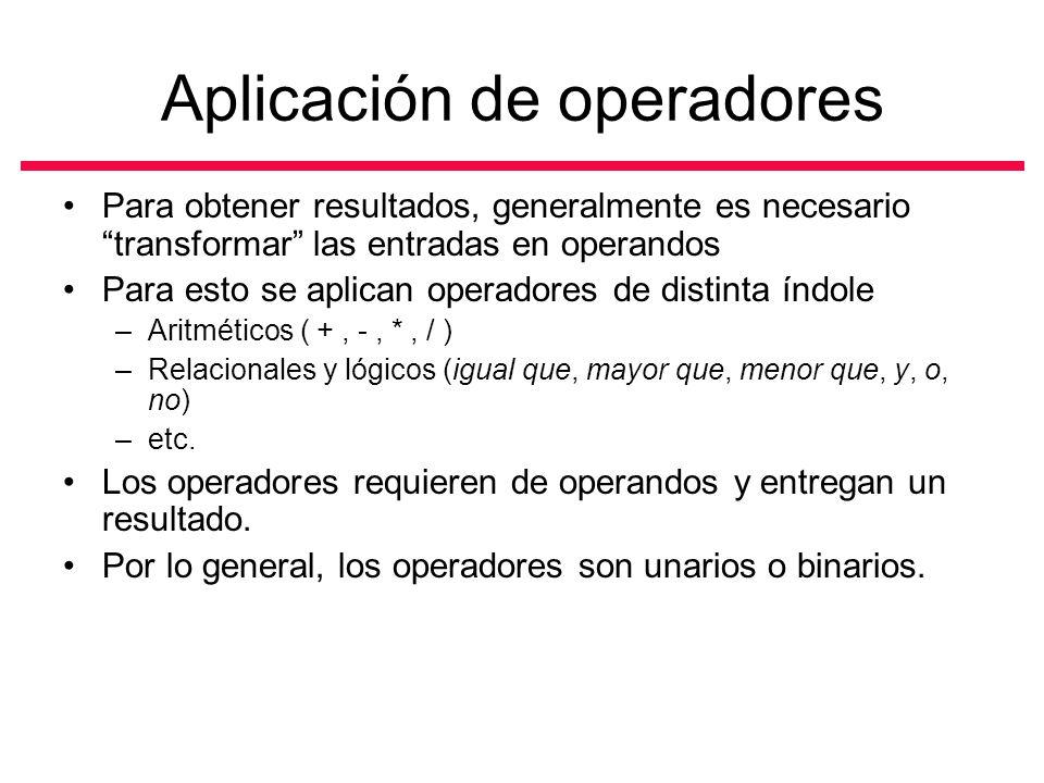 Aplicación de operadores Para obtener resultados, generalmente es necesario transformar las entradas en operandos Para esto se aplican operadores de distinta índole –Aritméticos ( +, -, *, / ) –Relacionales y lógicos (igual que, mayor que, menor que, y, o, no) –etc.