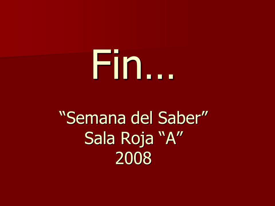 Fin… Semana del Saber Sala Roja A 2008