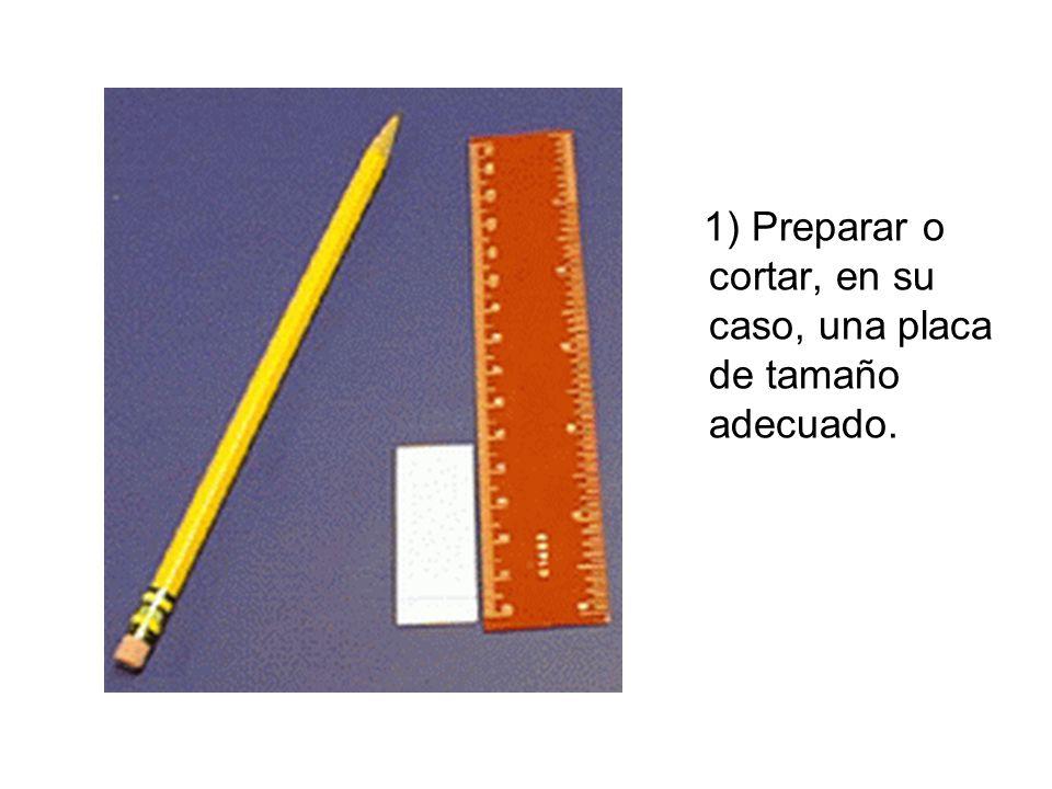 1) Preparar o cortar, en su caso, una placa de tamaño adecuado.