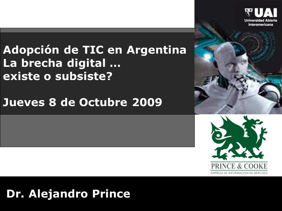 Adopción de TIC en Argentina La brecha digital … existe o subsiste? Jueves 8 de Octubre 2009 Dr. Alejandro Prince